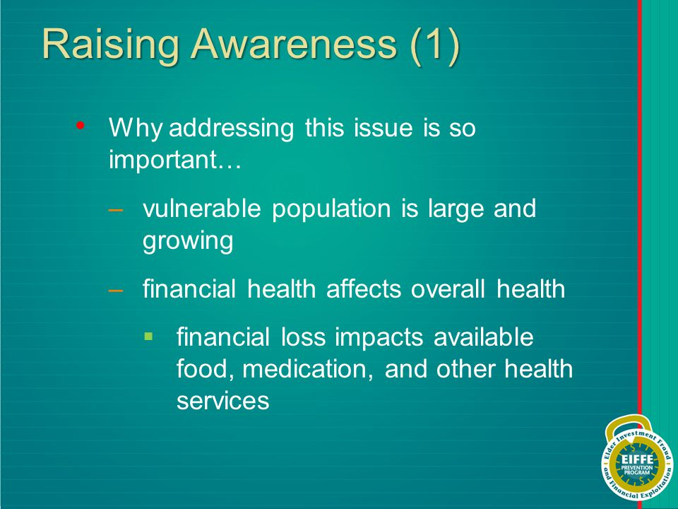 Raising Awareness (1) Why addressing this issue is so important… –vulnerable population is large and growing –financial health affects overall health  financial loss impacts available food, medication, and other health services