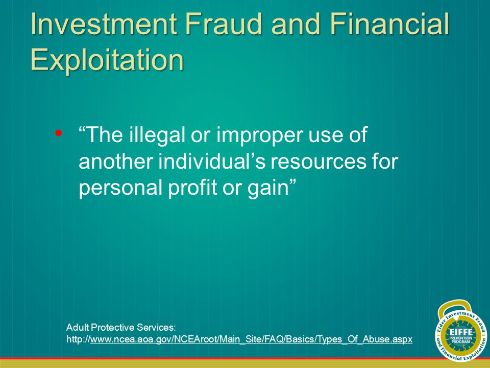 Investment Fraud and Financial Exploitation The illegal or improper use of another individual's resources for personal profit or gain Adult Protective Services: http://www.ncea.aoa.gov/NCEAroot/Main_Site/FAQ/Basics/Types_Of_Abuse.aspxwww.ncea.aoa.gov/NCEAroot/Main_Site/FAQ/Basics/Types_Of_Abuse.aspx