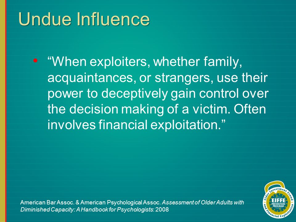 Undue Influence When exploiters, whether family, acquaintances, or strangers, use their power to deceptively gain control over the decision making of a victim.