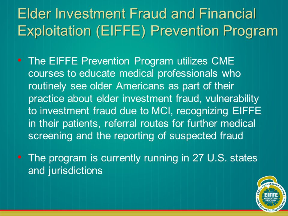 Elder Investment Fraud and Financial Exploitation (EIFFE) Prevention Program The EIFFE Prevention Program utilizes CME courses to educate medical professionals who routinely see older Americans as part of their practice about elder investment fraud, vulnerability to investment fraud due to MCI, recognizing EIFFE in their patients, referral routes for further medical screening and the reporting of suspected fraud The program is currently running in 27 U.S.