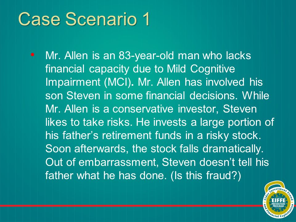 Case Scenario 1 Mr. Allen is an 83-year-old man who lacks financial capacity due to Mild Cognitive Impairment (MCI). Mr. Allen has involved his son St