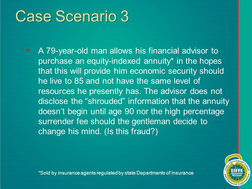 Case Scenario 3 A 79-year-old man allows his financial advisor to purchase an equity-indexed annuity* in the hopes that this will provide him economic security should he live to 85 and not have the same level of resources he presently has.