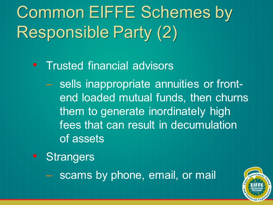 Common EIFFE Schemes by Responsible Party (2) Trusted financial advisors –sells inappropriate annuities or front- end loaded mutual funds, then churns them to generate inordinately high fees that can result in decumulation of assets Strangers –scams by phone, email, or mail