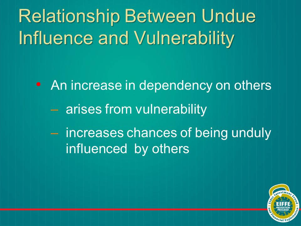 Relationship Between Undue Influence and Vulnerability An increase in dependency on others –arises from vulnerability –increases chances of being unduly influenced by others