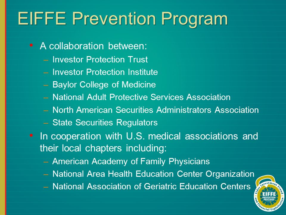 EIFFE Prevention Program A collaboration between: –Investor Protection Trust –Investor Protection Institute –Baylor College of Medicine –National Adult Protective Services Association –North American Securities Administrators Association –State Securities Regulators In cooperation with U.S.