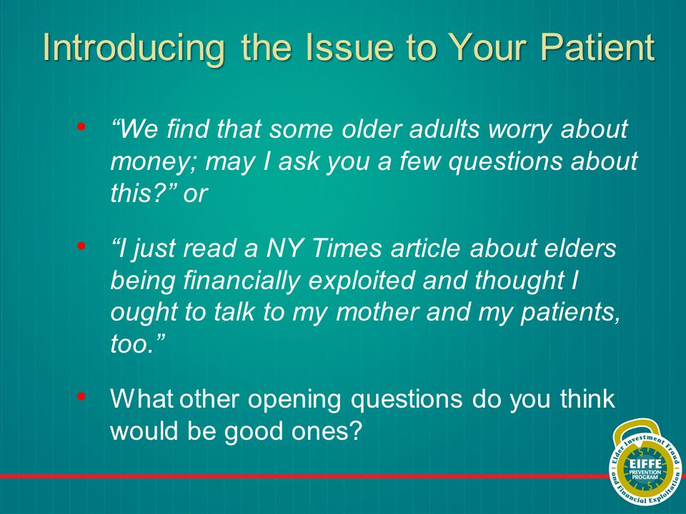 Introducing the Issue to Your Patient We find that some older adults worry about money; may I ask you a few questions about this or I just read a NY Times article about elders being financially exploited and thought I ought to talk to my mother and my patients, too. What other opening questions do you think would be good ones