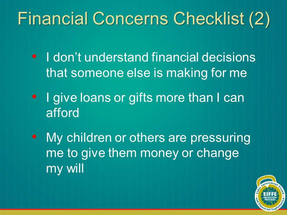 Financial Concerns Checklist (2) I don't understand financial decisions that someone else is making for me I give loans or gifts more than I can afford My children or others are pressuring me to give them money or change my will
