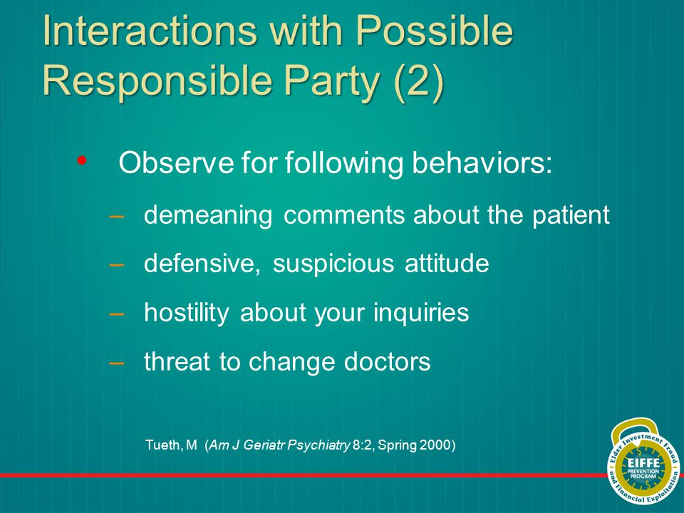 Interactions with Possible Responsible Party (2) Observe for following behaviors: –demeaning comments about the patient –defensive, suspicious attitude –hostility about your inquiries –threat to change doctors Tueth, M (Am J Geriatr Psychiatry 8:2, Spring 2000)