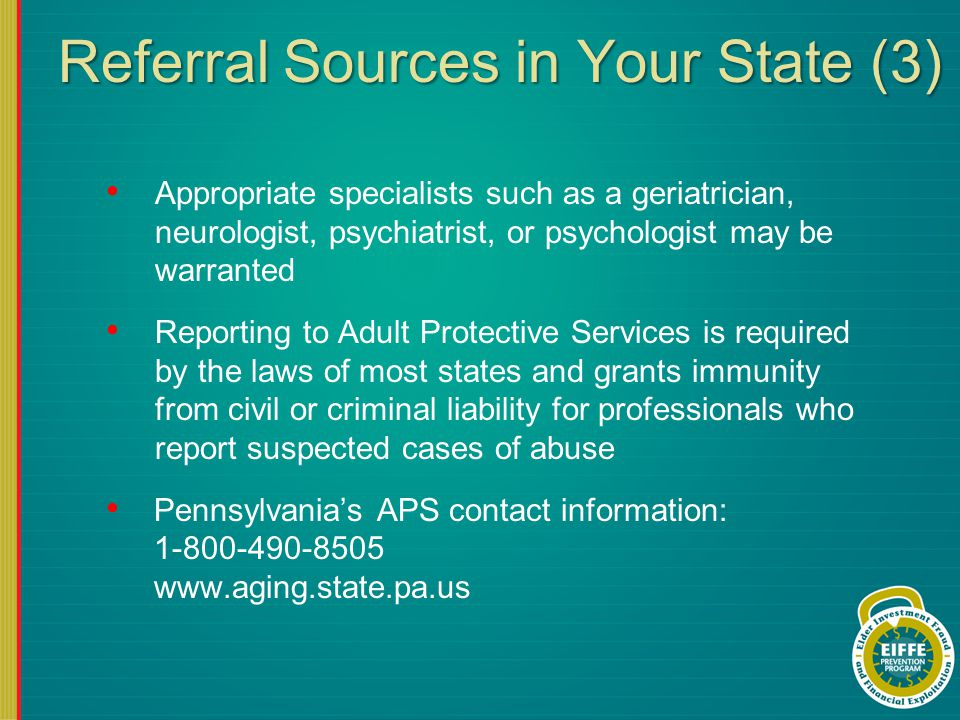 Referral Sources in Your State (3) Appropriate specialists such as a geriatrician, neurologist, psychiatrist, or psychologist may be warranted Reporting to Adult Protective Services is required by the laws of most states and grants immunity from civil or criminal liability for professionals who report suspected cases of abuse Pennsylvania's APS contact information: 1-800-490-8505 www.aging.state.pa.us