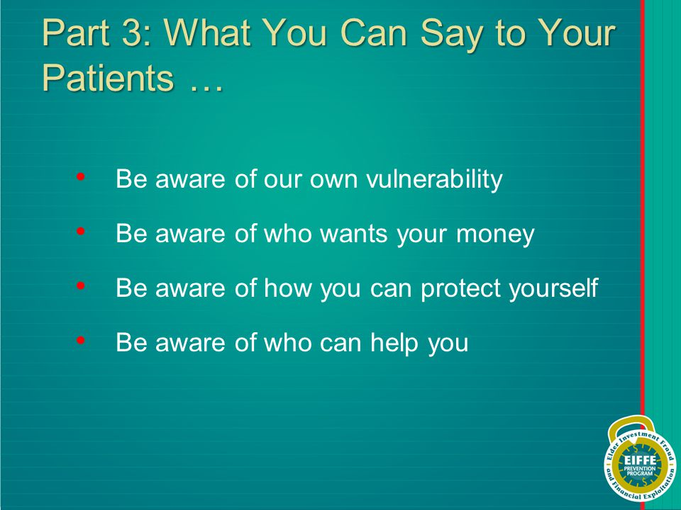 Part 3: What You Can Say to Your Patients … Be aware of our own vulnerability Be aware of who wants your money Be aware of how you can protect yourself Be aware of who can help you