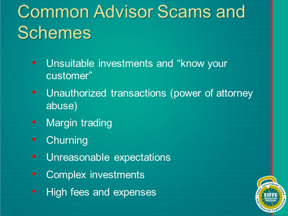 Common Advisor Scams and Schemes Unsuitable investments and know your customer Unauthorized transactions (power of attorney abuse) Margin trading Churning Unreasonable expectations Complex investments High fees and expenses