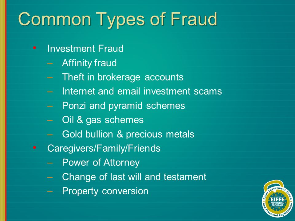 Common Types of Fraud Investment Fraud –Affinity fraud –Theft in brokerage accounts –Internet and email investment scams –Ponzi and pyramid schemes –Oil & gas schemes –Gold bullion & precious metals Caregivers/Family/Friends –Power of Attorney –Change of last will and testament –Property conversion