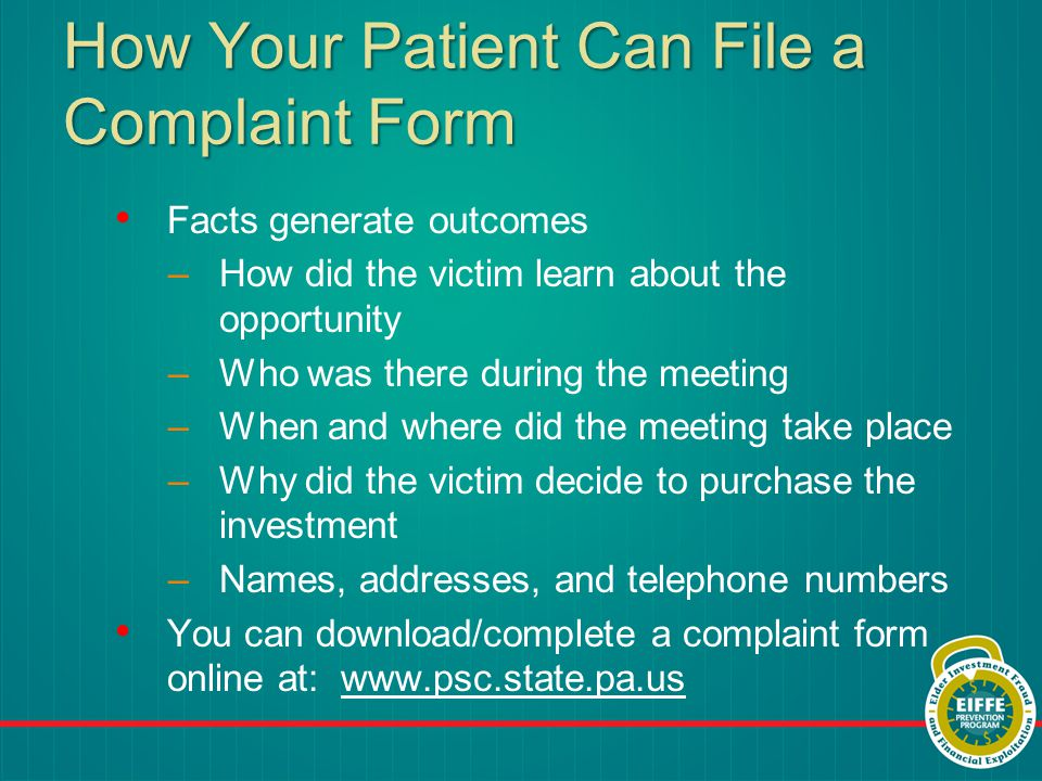 How Your Patient Can File a Complaint Form Facts generate outcomes –How did the victim learn about the opportunity –Who was there during the meeting –When and where did the meeting take place –Why did the victim decide to purchase the investment –Names, addresses, and telephone numbers You can download/complete a complaint form online at: www.psc.state.pa.uswww.psc.state.pa.us