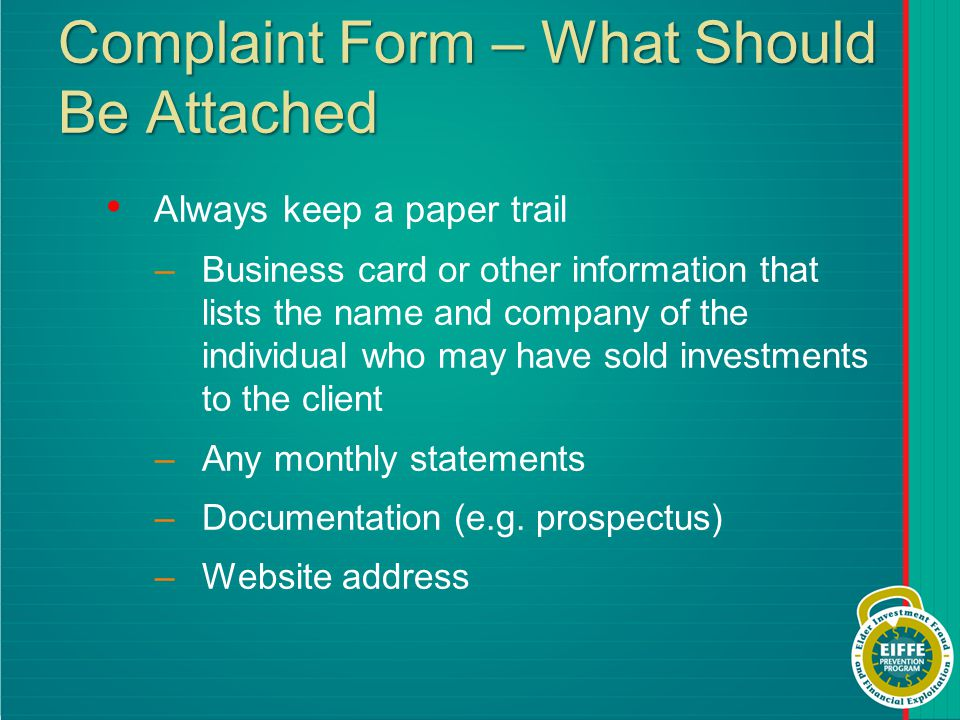 Complaint Form – What Should Be Attached Always keep a paper trail –Business card or other information that lists the name and company of the individual who may have sold investments to the client –Any monthly statements –Documentation (e.g.