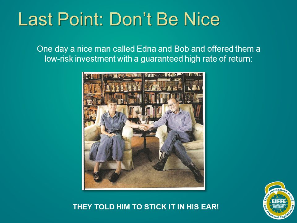 Last Point: Don't Be Nice One day a nice man called Edna and Bob and offered them a low-risk investment with a guaranteed high rate of return: THEY TOLD HIM TO STICK IT IN HIS EAR!