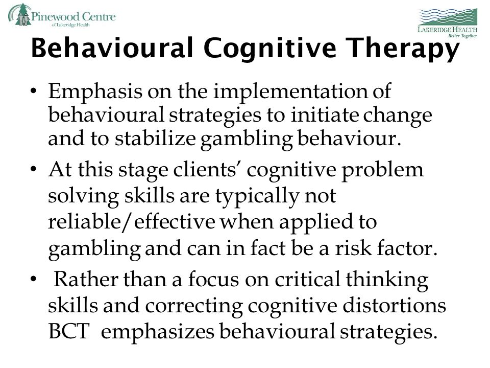 Cognitive – Behavioural Model cont'd Cognitive restructuring, i.e. correcting erroneous perceptions, beliefs and expectations regarding gambling Initi