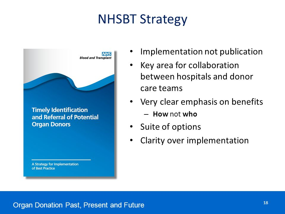 NHSBT Strategy Implementation not publication Key area for collaboration between hospitals and donor care teams Very clear emphasis on benefits – How not who Suite of options Clarity over implementation Organ Donation Past, Present and Future 18