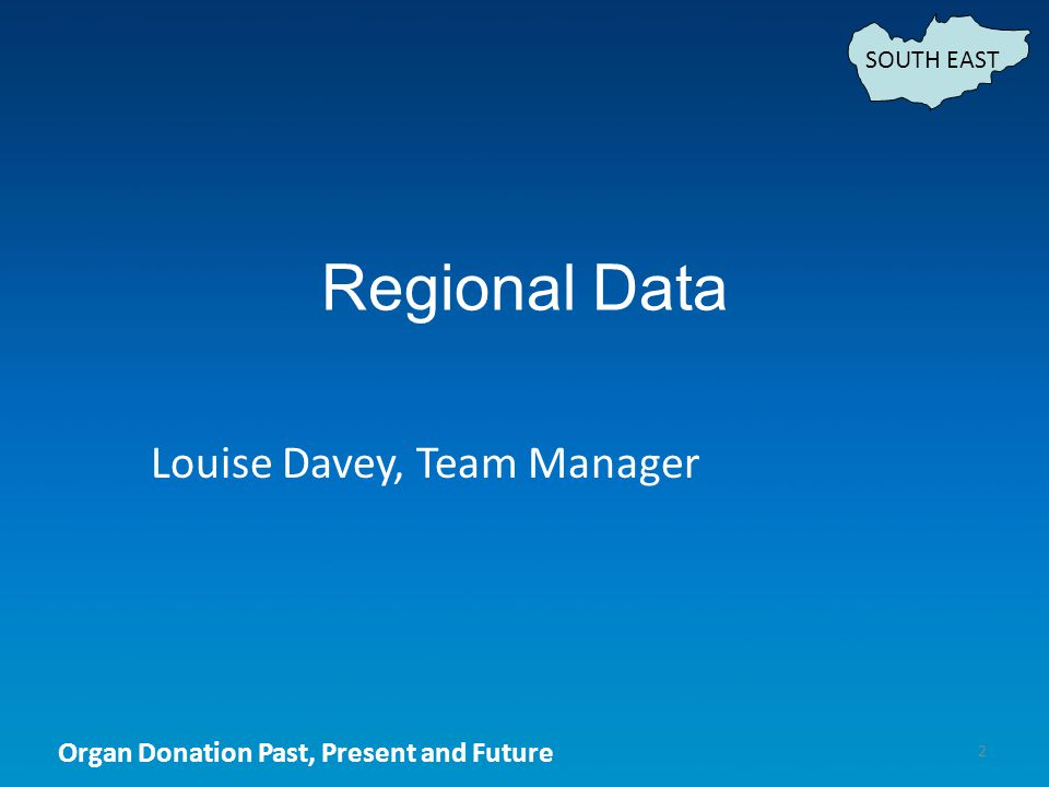 Organ Donation Past, Present and Future Regional Data 2 Louise Davey, Team Manager SOUTH EAST