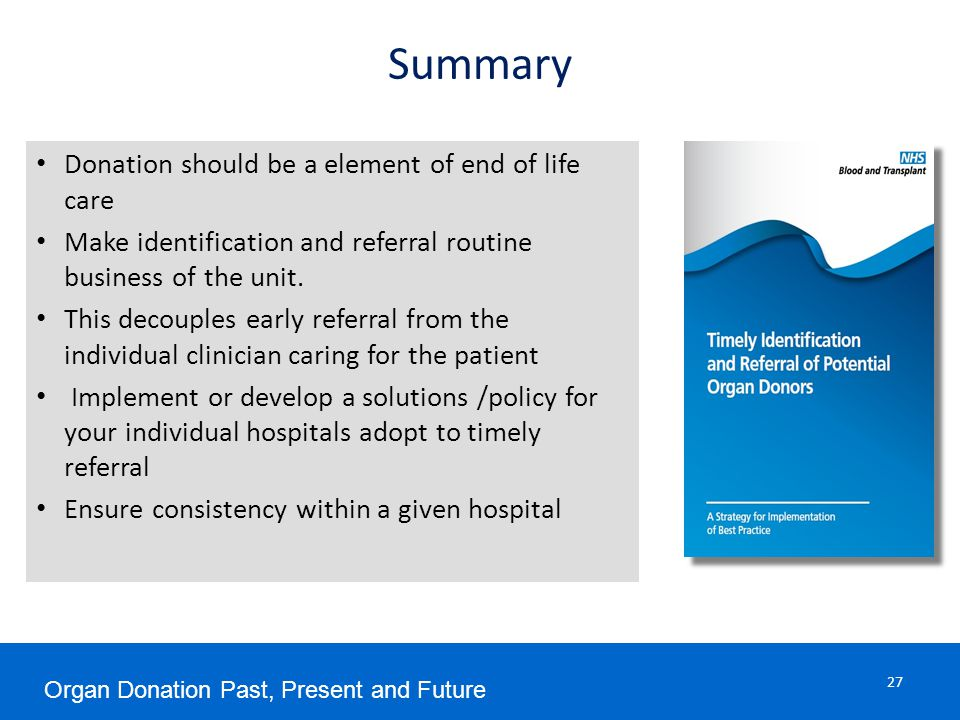 Summary 27 Donation should be a element of end of life care Make identification and referral routine business of the unit.