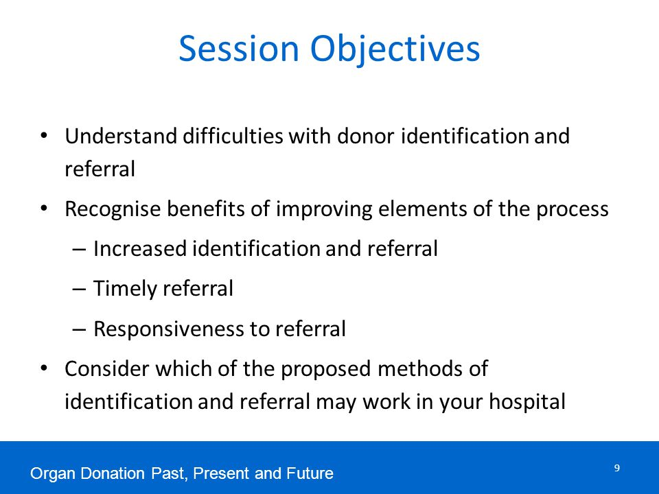 Session Objectives 9 Understand difficulties with donor identification and referral Recognise benefits of improving elements of the process – Increased identification and referral – Timely referral – Responsiveness to referral Consider which of the proposed methods of identification and referral may work in your hospital Organ Donation Past, Present and Future
