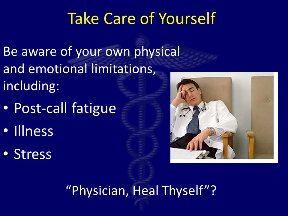 Take Care of Yourself Be aware of your own physical and emotional limitations, including: Post-call fatigue Illness Stress Physician, Heal Thyself