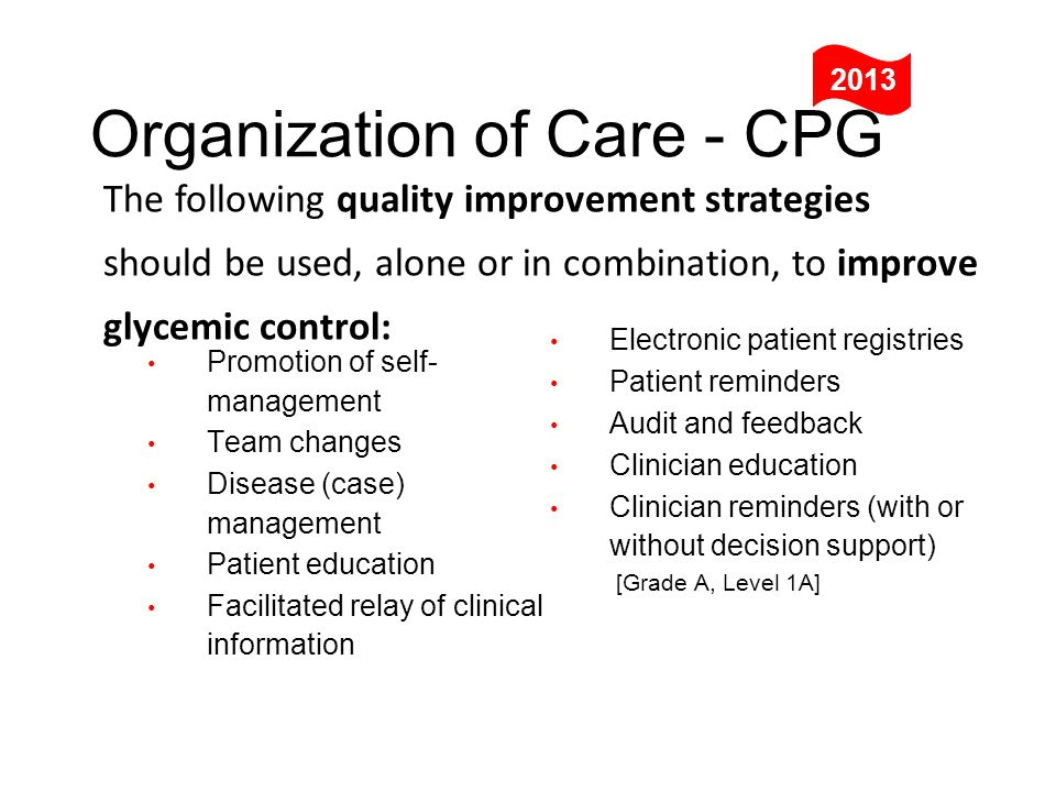 The following quality improvement strategies should be used, alone or in combination, to improve glycemic control: Organization of Care - CPG 2013 Electronic patient registries Patient reminders Audit and feedback Clinician education Clinician reminders (with or without decision support) [Grade A, Level 1A] Promotion of self- management Team changes Disease (case) management Patient education Facilitated relay of clinical information