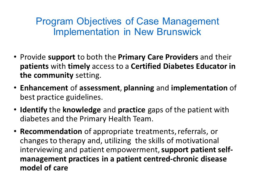 Program Objectives of Case Management Implementation in New Brunswick Provide support to both the Primary Care Providers and their patients with timely access to a Certified Diabetes Educator in the community setting.
