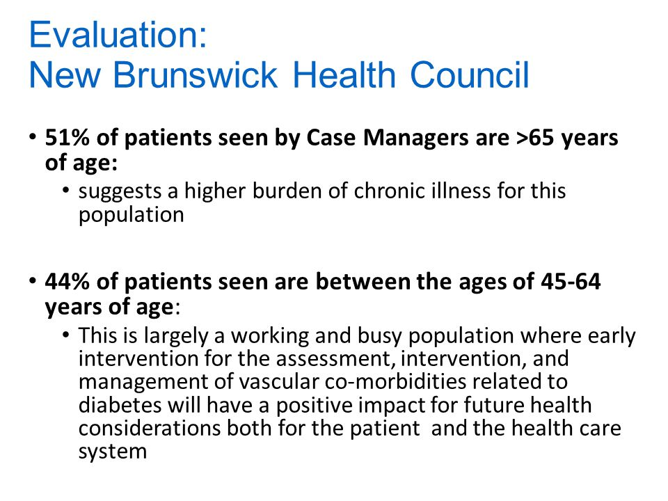 Evaluation: New Brunswick Health Council 51% of patients seen by Case Managers are >65 years of age: suggests a higher burden of chronic illness for this population 44% of patients seen are between the ages of 45-64 years of age: This is largely a working and busy population where early intervention for the assessment, intervention, and management of vascular co-morbidities related to diabetes will have a positive impact for future health considerations both for the patient and the health care system