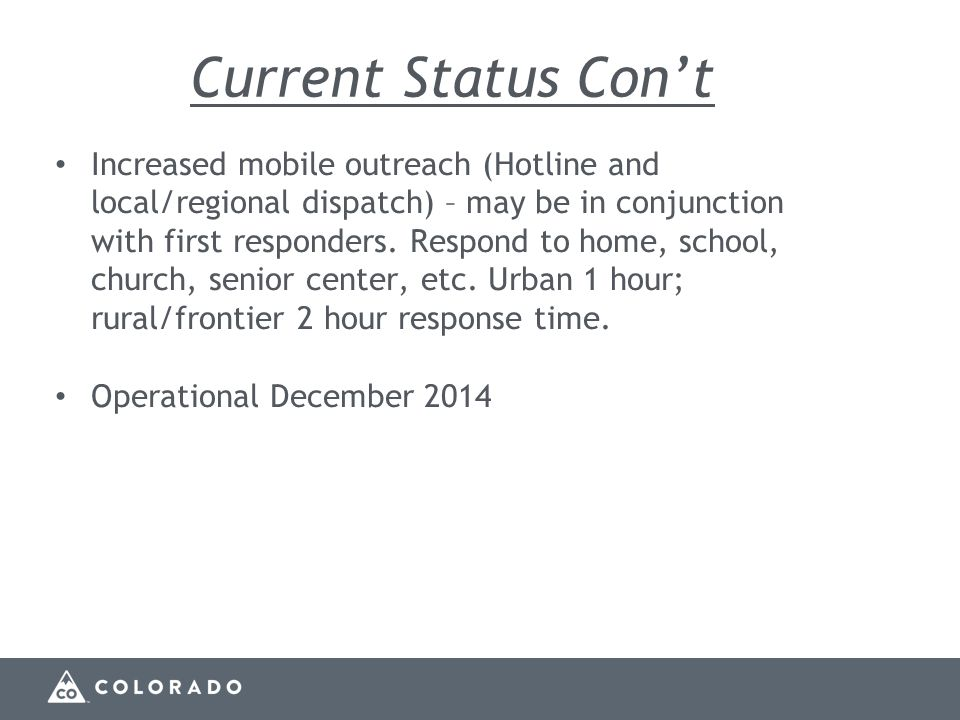 Current Status Con't Increased mobile outreach (Hotline and local/regional dispatch) – may be in conjunction with first responders.