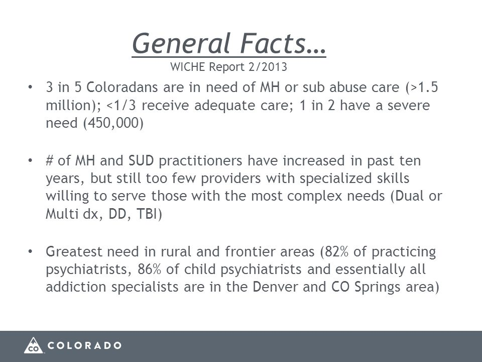 General Facts… WICHE Report 2/2013 3 in 5 Coloradans are in need of MH or sub abuse care (>1.5 million); <1/3 receive adequate care; 1 in 2 have a severe need (450,000) # of MH and SUD practitioners have increased in past ten years, but still too few providers with specialized skills willing to serve those with the most complex needs (Dual or Multi dx, DD, TBI) Greatest need in rural and frontier areas (82% of practicing psychiatrists, 86% of child psychiatrists and essentially all addiction specialists are in the Denver and CO Springs area)