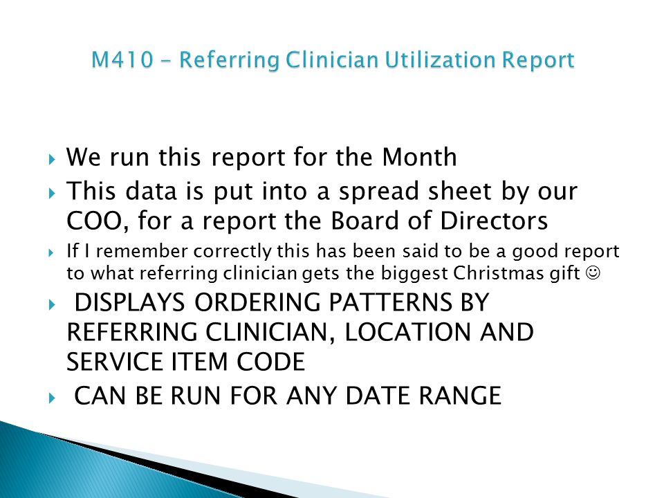  We run this report for the Month  This data is put into a spread sheet by our COO, for a report the Board of Directors  If I remember correctly this has been said to be a good report to what referring clinician gets the biggest Christmas gift  DISPLAYS ORDERING PATTERNS BY REFERRING CLINICIAN, LOCATION AND SERVICE ITEM CODE  CAN BE RUN FOR ANY DATE RANGE
