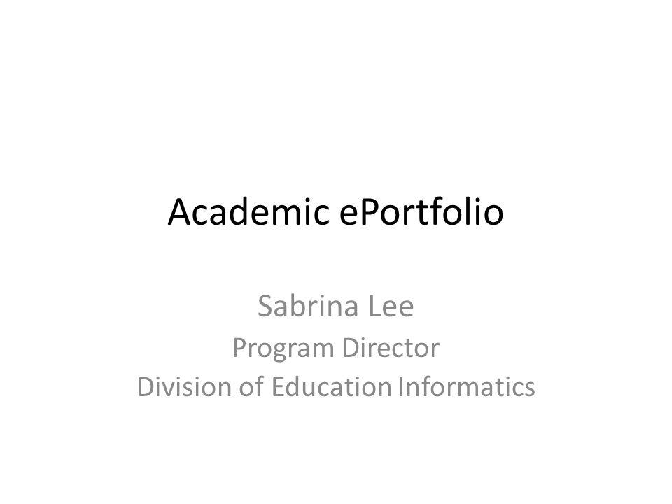 Academic ePortfolio Sabrina Lee Program Director Division of Education Informatics