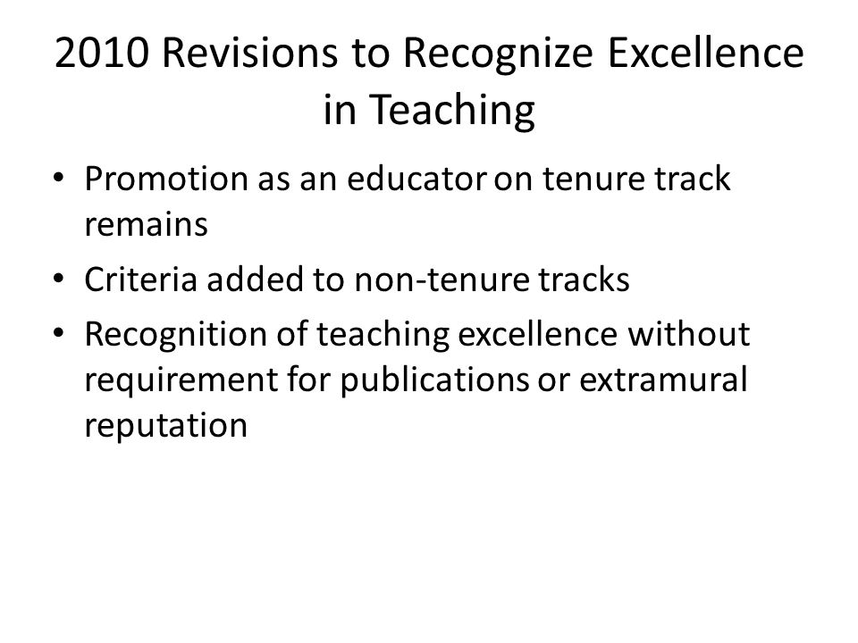 2010 Revisions to Recognize Excellence in Teaching Promotion as an educator on tenure track remains Criteria added to non-tenure tracks Recognition of teaching excellence without requirement for publications or extramural reputation