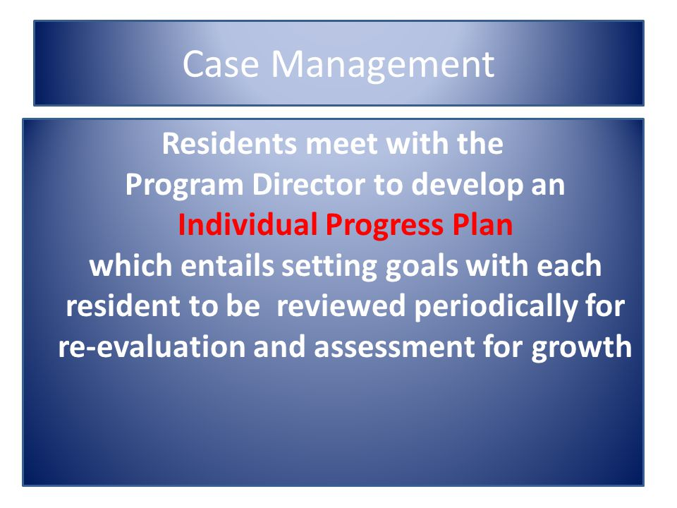 Case Management Residents meet with the Program Director to develop an Individual Progress Plan which entails setting goals with each resident to be reviewed periodically for re-evaluation and assessment for growth