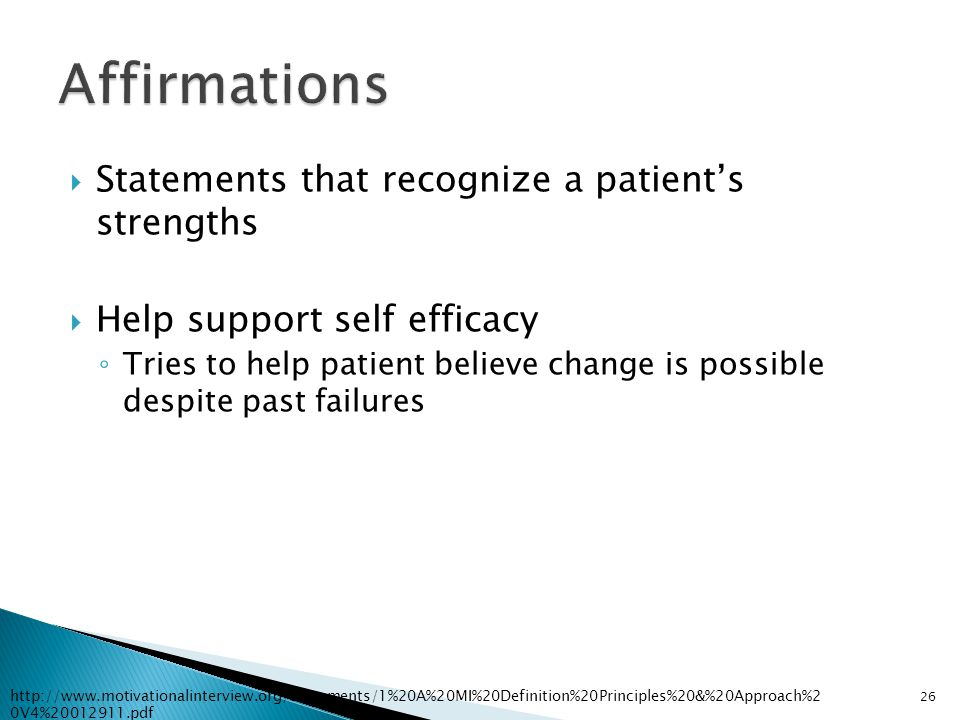  Statements that recognize a patient's strengths  Help support self efficacy ◦ Tries to help patient believe change is possible despite past failure