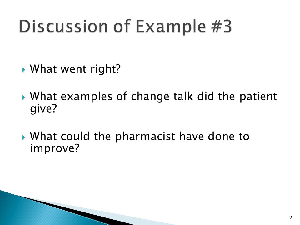  What went right?  What examples of change talk did the patient give?  What could the pharmacist have done to improve? 42