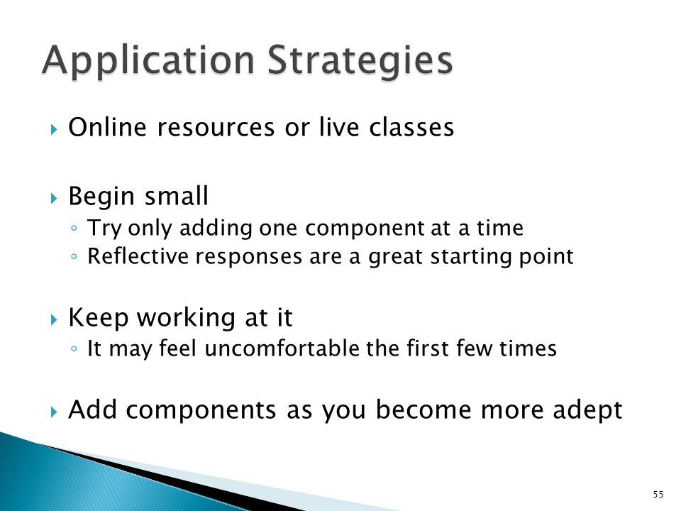  Online resources or live classes  Begin small ◦ Try only adding one component at a time ◦ Reflective responses are a great starting point  Keep wo