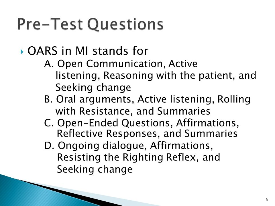  OARS in MI stands for A. Open Communication, Active listening, Reasoning with the patient, and Seeking change B. Oral arguments, Active listening, R