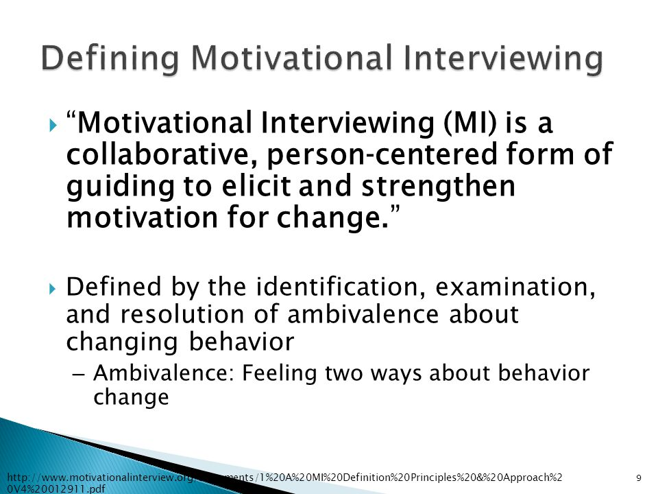  Method of communication ◦ Not a technique ◦ Increases mutual understanding  Collaborative ◦ Honors patient autonomy  Strengthens a person's own motivation for and commitment to change ◦ Patient-centered 10 http://www.motivationalinterview.org/Documents/1%20A%20MI%20Definition%20Principles%20&%20Approach%2 0V4%20012911.pdf