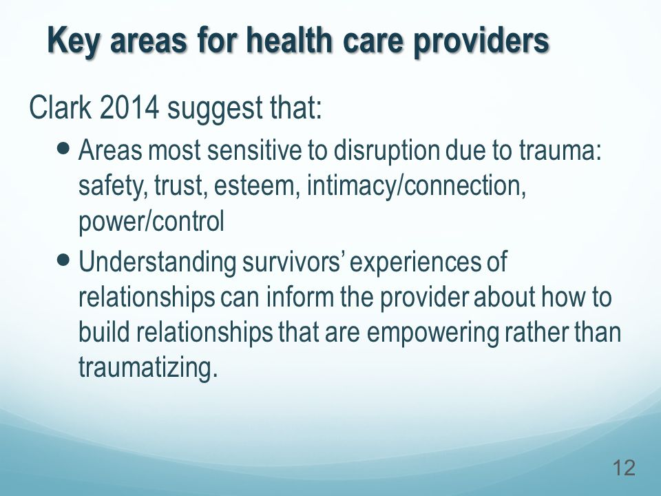 Key areas for health care providers Clark 2014 suggest that: Areas most sensitive to disruption due to trauma: safety, trust, esteem, intimacy/connection, power/control Understanding survivors' experiences of relationships can inform the provider about how to build relationships that are empowering rather than traumatizing.