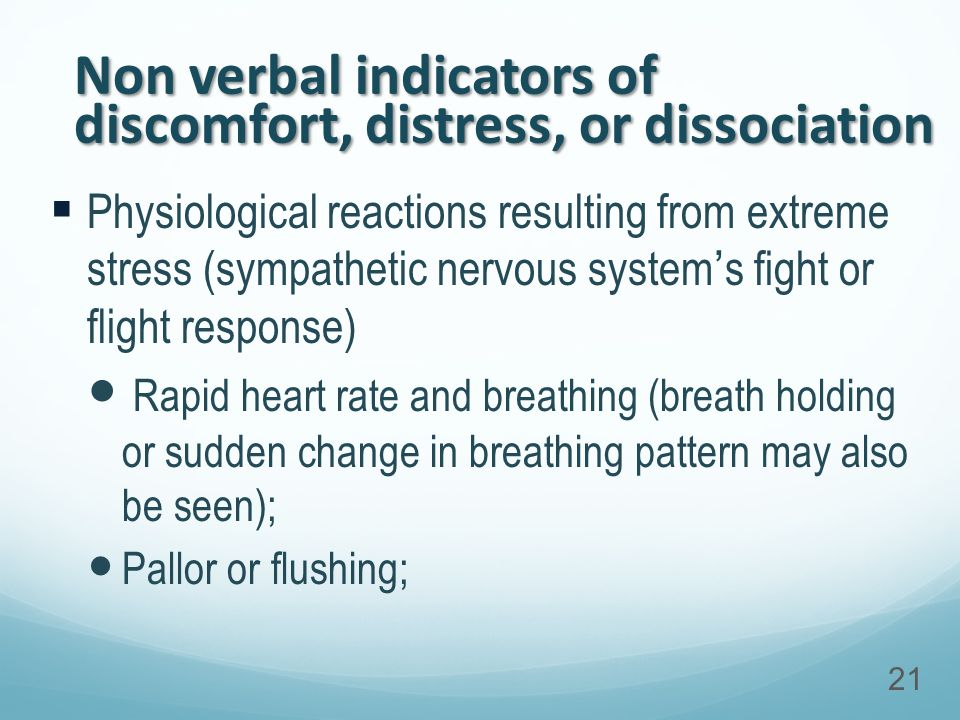 Non verbal indicators of discomfort, distress, or dissociation  Physiological reactions resulting from extreme stress (sympathetic nervous system's fight or flight response) Rapid heart rate and breathing (breath holding or sudden change in breathing pattern may also be seen); Pallor or flushing; 21