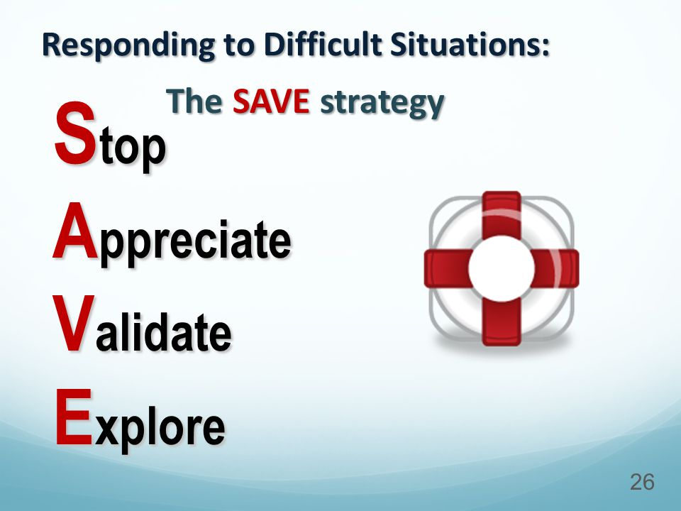 Responding to Difficult Situations: S top A ppreciate V alidate E xplore 26 The SAVE strategy