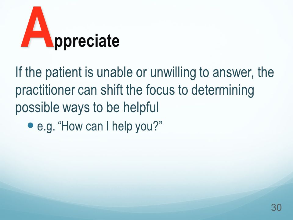 If the patient is unable or unwilling to answer, the practitioner can shift the focus to determining possible ways to be helpful e.g.