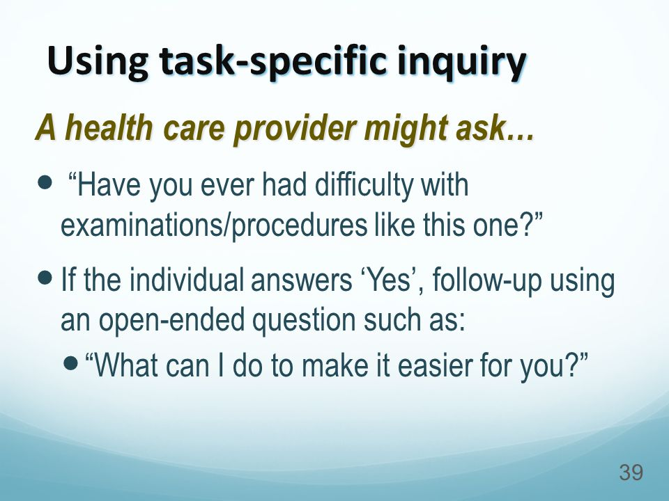 Using task-specific inquiry A health care provider might ask… Have you ever had difficulty with examinations/procedures like this one? If the individual answers 'Yes', follow-up using an open-ended question such as: What can I do to make it easier for you? 39