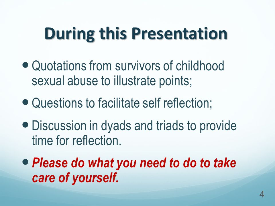 During this Presentation Quotations from survivors of childhood sexual abuse to illustrate points; Questions to facilitate self reflection; Discussion in dyads and triads to provide time for reflection.