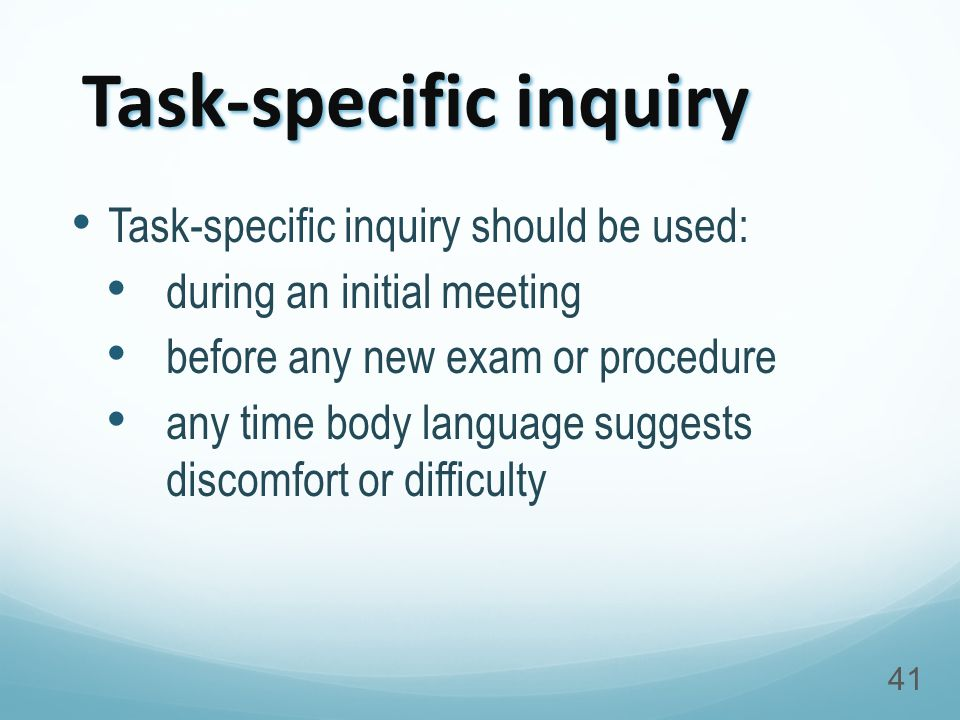 Task-specific inquiry Task-specific inquiry should be used: during an initial meeting before any new exam or procedure any time body language suggests discomfort or difficulty 41