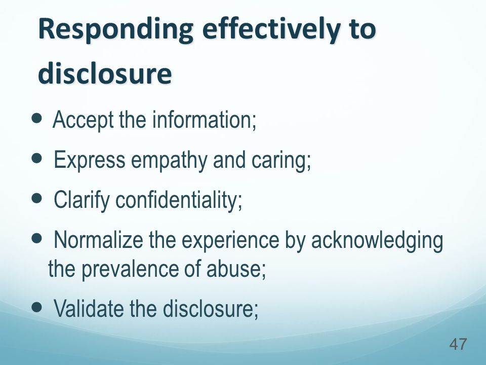 Responding effectively to disclosure Accept the information; Express empathy and caring; Clarify confidentiality; Normalize the experience by acknowledging the prevalence of abuse; Validate the disclosure; 47