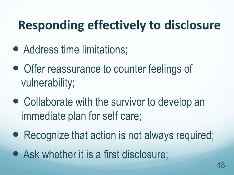 Responding effectively to disclosure Address time limitations; Offer reassurance to counter feelings of vulnerability; Collaborate with the survivor to develop an immediate plan for self care; Recognize that action is not always required; Ask whether it is a first disclosure; 48