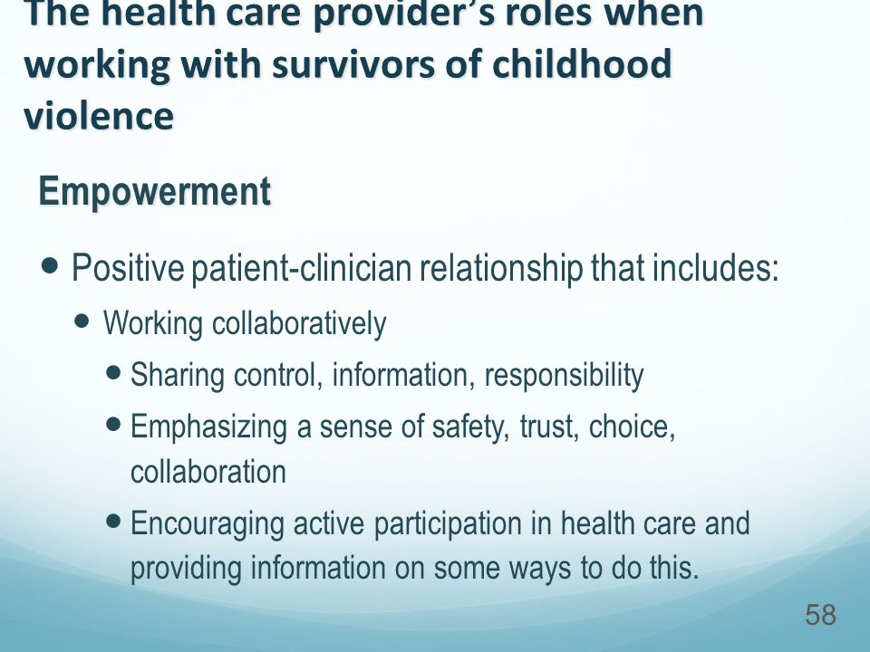 The health care provider's roles when working with survivors of childhood violence Empowerment Positive patient-clinician relationship that includes: Working collaboratively Sharing control, information, responsibility Emphasizing a sense of safety, trust, choice, collaboration Encouraging active participation in health care and providing information on some ways to do this.