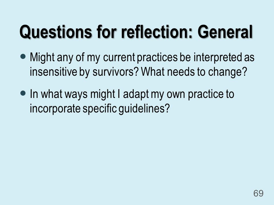Questions for reflection: General Might any of my current practices be interpreted as insensitive by survivors.